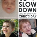 10 simple ways to slow down and make your child's day! Yes!