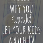 5 Reasons Why You SHOULD Let Your Kids Watch TV